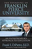 The Founding of Franklin Pierce Univeristy : An Entrepreneur's Approach to Education, DiPietro, Frank, 0988328801
