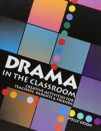 Drama in the Classroom: Creative Activities for Teachers, Parents and Friends Polly Erion