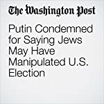 Putin Condemned for Saying Jews May Have Manipulated U.S. Election | Avi Selk