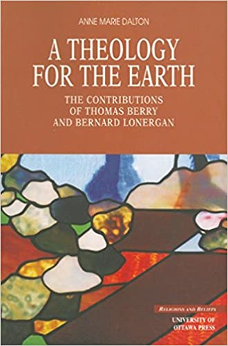 Book A Theology for the Earth: The Contributions of Thomas Berry and Bernard Lonergan (Religion and Beliefs Series)