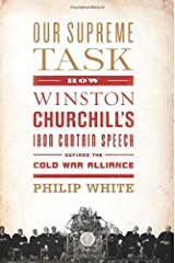 Our Supreme Task: How Winston Churchill's Iron Curtain Speech Defined the Cold War Alliance by Philip White (March 06,2012) Hardcover