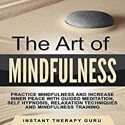 The Art of Mindfulness: Practice Mindfulness and Increase Inner Peace with Guided Meditation, Self Hypnosis