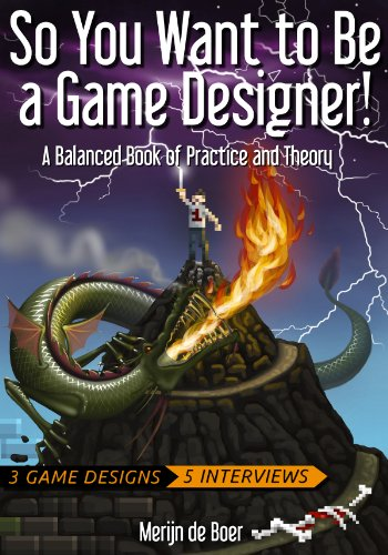 - So You Want to Be a Game Designer!: A Balanced Book of Practice and Theory