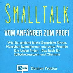 Smalltalk - Vom Anfänger zum Profi: Wie Sie spielend leicht Gespräche führen, Menschen kennenlernen und echte Freunde fürs Leben finden
