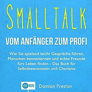 Smalltalk - Vom Anfänger zum Profi: Wie Sie spielend leicht Gespräche führen, Menschen kennenlernen und echte Freunde fürs Leben finden Hörbuch