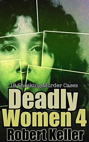 Deadly Women Volume 4: 18 Shocking True Crime Cases of Women Who ()