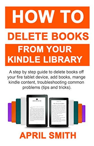 How to Delete Books From Your Kindle Library: A step by step guide to delete books off your fire tablet device, add books, mange kindle content, troubleshooting common problems (tips and tricks) (Delete Book Off Kindle)