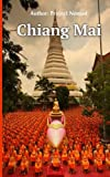 Chiang Mai: A Travel Guide For Your Perfect Chiang Mai Adventure: Written By Local Thai Travel Expert (Chiang Mai Travel guide, Chiang Mai, Thai Travel guide)