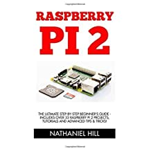 Raspberry Pi 2: The Ultimate Step-by-Step Beginner's Guide - Includes Over 33 Raspberry Pi 2 Projects, Tutorials And Advanced Tips & Tricks! (Raspberry Pi Projects, Raspberry Pi 2, Raspberry Pi) by Nathaniel Hill (2015-11-25)