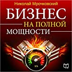 Biznes na polnoy moschnosti [Business at Full Power] | Nikolay Mrochkovskiy