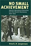 No Small Achievement: Special Operations Executive and the Danish Resistance 1940-1945