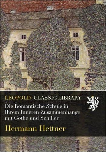 Die Romantische Schule in Ihrem Inneren Zusammenhange mit Göthe und Schiller
