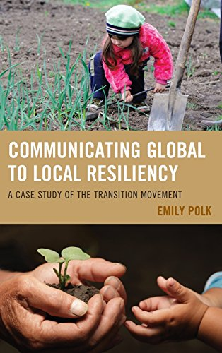 Communicating Global to Local Resiliency: A Case Study of the Transition Movement (Communication, Globalization, and Cultural Identity) by Lexington Books