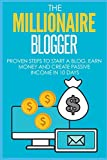 Blogging: The Millionaire Blogger: 7 PROVEN Steps To Start A Blog, Earn Money And Create Passive Income In 10 Days (Blogging for Beginners)