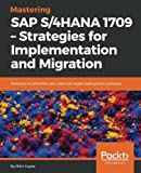 Mastering SAP S/4HANA 1709 Strategies for Implementation and Migration: Transition to S/4HANA with tried and tested deployment scenarios