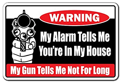 MY ALARM TELLS ME YOU'RE IN MY HOUSE Warning Sign gun trespassing armed