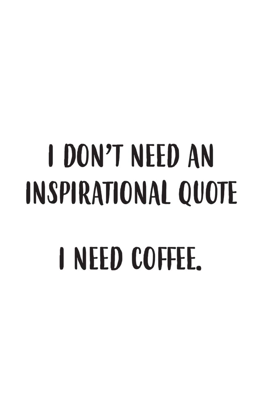 I Need Coffee Funny I Dont Need An Inspirational Quote I