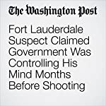 Fort Lauderdale Suspect Claimed Government Was Controlling His Mind Months Before Shooting | Elise Viebeck,Cleve R. Wootson Jr.