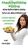 Mediterrane Küche - Eine kulinarische Reise rund um das Mittelmeer: Leckere Speisen und Getränke entdecken (German Edition)