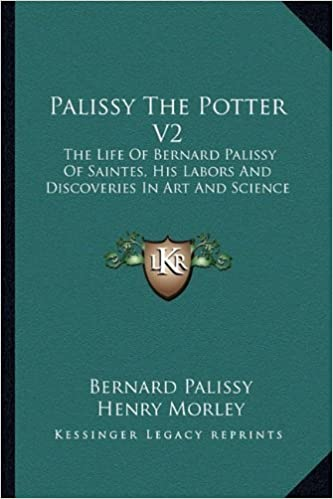 Palissy The Potter V2: The Life Of Bernard Palissy Of Saintes, His Labors And Discoveries In Art And Science by Bernard Palissy (2010-09-10)