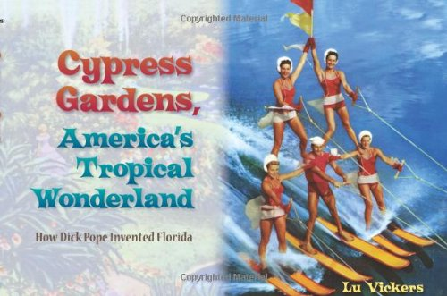 Cypress Gardens, America's Tropical Wonderland: How Dick Pope Invented ()