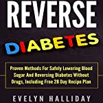 Reverse Diabetes: Proven Methods for Safely Lowering Blood Sugar and Reversing Diabetes Without Drugs, Including Free 28-Day Recipe Plan | Evelyn Halliday