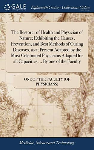 The Restorer of Health and Physician of Nature; Exhibiting the Causes, Prevention, and Best Methods of Curing Diseases, as at Present Adapted by the ... for All Capacities ... by One of the Faculty