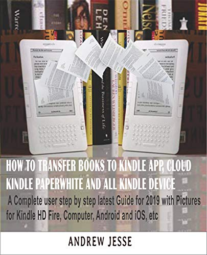 HOW TO TRANSFER BOOKS TO KINDLE APP, CLOUD, KINDLE PAPERWHITE AND ALL KINDLE DEVICE: A Complete user step by step latest Guide for 2019 with Pictures for ... and iOS, etc (KINDLE GUIDE SERIES Book 1) (Amazon Ipad App For Kindle)