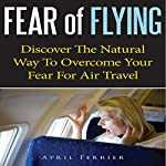 Fear of Flying: Discover the Natural Way to Overcome Your Fear for Air Travel | April Ferrier