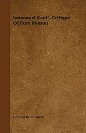 critique essay kants pure reason Construction in pure intuition in the critique amounts to the introduction of a  of  the mathematical method from the prize essay to the critique of pure reason.