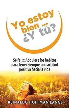 Yo estoy bien...¿Y tú?: Sé feliz: Adquiere los hábitos para tener siempre una actitud positiva hacia la vida de [Lange, Reinaldo Hoffmann]
