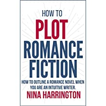 HOW TO PLOT ROMANCE FICTION: KEEP YOUR PANTS ON! HOW TO OUTLINE A ROMANCE NOVEL WHEN YOU ARE AN INTUITIVE WRITER