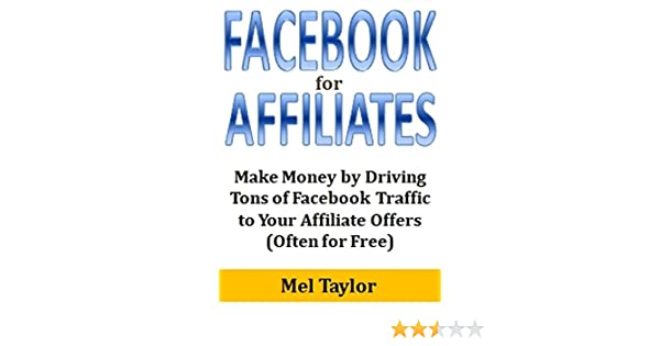 Facebook for Affiliates: Make Money by Driving Tons of Facebook Traffic to  Your Affiliate Offers (Often for Free)