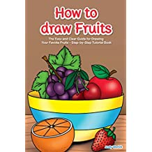 How to Draw Fruits: The Easy and Clear Guide for Drawing Your Favotie Fruits - Step-by-Step Tutorial Book