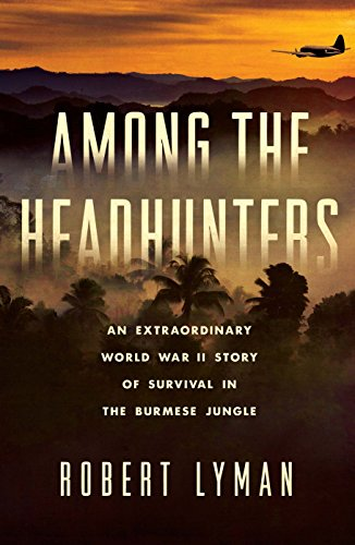 Naga Heads - Among the Headhunters: An Extraordinary World War II Story of Survival in the Burmese Jungle