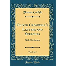 Oliver Cromwell's Letters and Speeches, Vol. 1 of 2: With Elucidations (Classic Reprint)