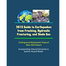 2015 Guide to Earthquakes from Fracking, Hydraulic Fracturing, and Shale Gas - Underground Wastewater Disposal, New USGS Report, Incorporating Induced Seismicity in Seismic Hazard Model