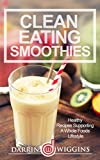 Clean Eating: Clean Eating Smoothies: Healthy Recipes Supporting A Whole Foods Lifestyle