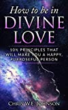 How To Be In Divine Love: 10陸 Principles That Will Make You A Happy, Purposeful Person (Being Human Book 1)