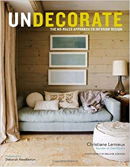 Undecorate The No Rules Approach To Interior Design Christiane Lemieux Rumaan Alam 9780307463159 Amazon Books