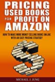 Pricing Used Books for Profit on Amazon: How to Make More Money Selling Books Online With an Easy...