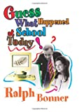 Guess What Happened at School Today!, Ralph Bonner, 0595293565