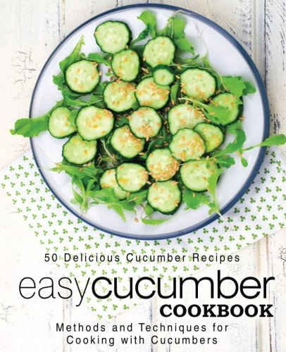 Easy Cucumber Cookbook: 50 Delicious Cucumber Recipes; Methods and Techniques for Cooking with Cucumbers