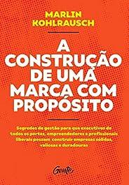 A CONSTRUÇÃO DE UMA MARCA COM PROPÓSITO: Segredos de gestão para que executivos de todos os portes, empreended