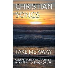 CHRISTIAN SONGS: TAKE ME AWAY (1 Book 13)