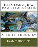 IELTS Task 2 - How to write at a 9 Level, Ryan T. Higgins, 1451553404