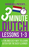 3 Minute Dutch: Lessons 1-3: A fun and easy way to learn Dutch for the busy learner