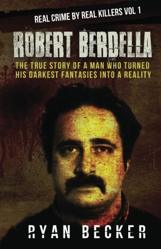 Robert Berdella: The True Story of a Man Who Turned His Darkest Fantasies Into a Reality (Real Crime By Real Killers Vol) (Volume 1)