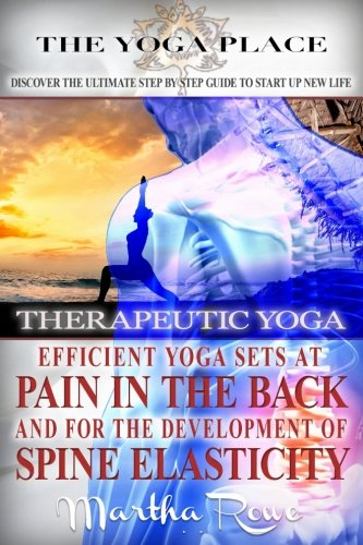 Therapeutic Yoga. Efficient Yoga Sets at Pain in the Back and for the Development of Spine Elasticity (Mindfulness Therapy): Yoga Poses, Benefits of Yoga, Yoga Pain Relief (The Yoga Place Book)