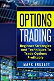Options Trading: Beginner Strategies And Techniques To Trade Options Profitably